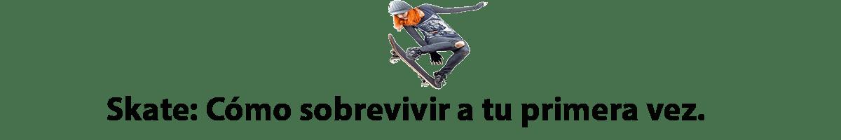 Skate: cómo sobrevivir a tu primera vez